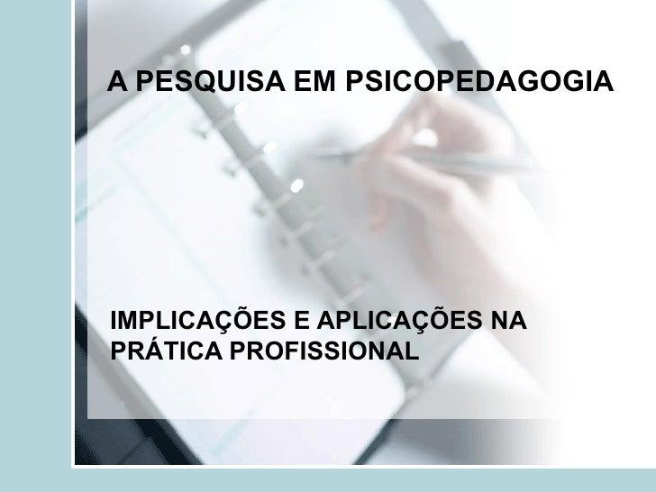 A PESQUISA EM PSICOPEDAGOGIA   IMPLICAÇÕES E APLICAÇÕES NA PRÁTICA PROFISSIONAL