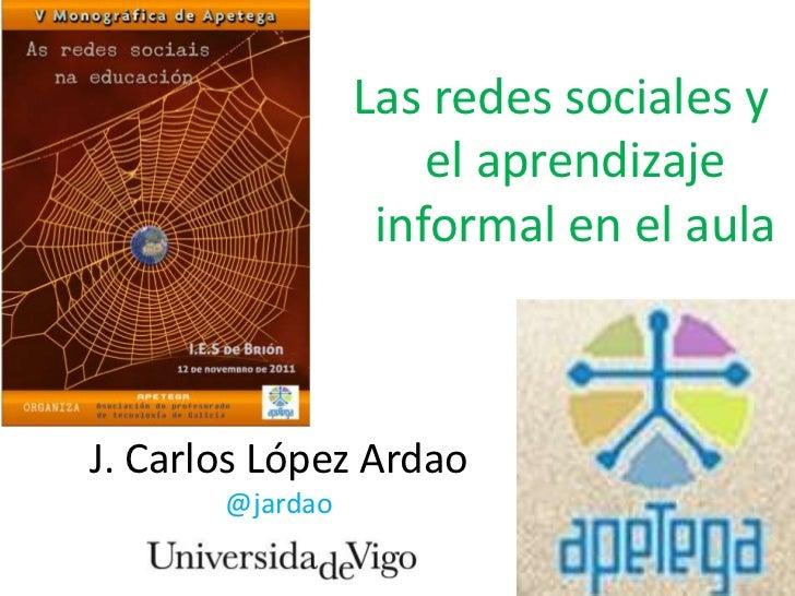 Las redes sociales y                     el aprendizaje                  informal en el aulaJ. Carlos López Ardao       @j...
