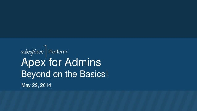Apex for Admins Beyond on the Basics! May 29, 2014