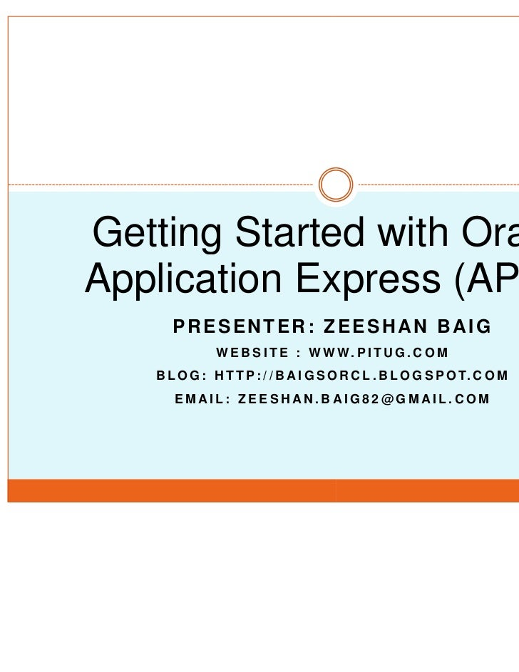 Getting Started with OracleApplication Express (APEX)      PRESENTER: ZEESHAN BAIG              W E B S I TE : W W W. P I ...
