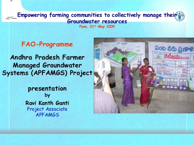 FAO-Programme Andhra Pradesh Farmer Managed Groundwater Systems (APFAMGS) Project presentation by Ravi Kanth Ganti Project...