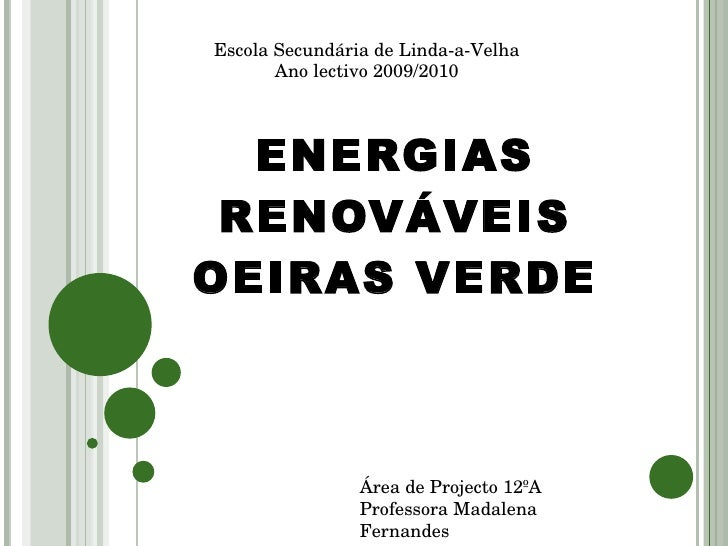 ENERGIAS RENOVÁVEIS OEIRAS VERDE Escola Secundária de Linda-a-Velha Ano lectivo 2009/2010 Área de Projecto 12ºA Professora...