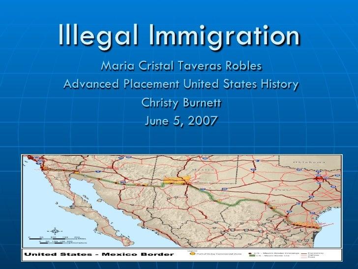 Illegal Immigration     Maria Cristal Taveras RoblesAdvanced Placement United States History            Christy Burnett   ...
