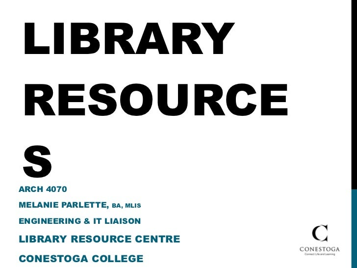 LIBRARY RESOURCES ARCH 4070 MELANIE PARLETTE,  BA, MLIS  ENGINEERING & IT LIAISON LIBRARY RESOURCE CENTRE CONESTOGA COLLEGE