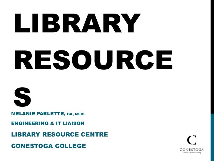LIBRARY RESOURCES MELANIE PARLETTE,  BA, MLIS  ENGINEERING & IT LIAISON LIBRARY RESOURCE CENTRE CONESTOGA COLLEGE