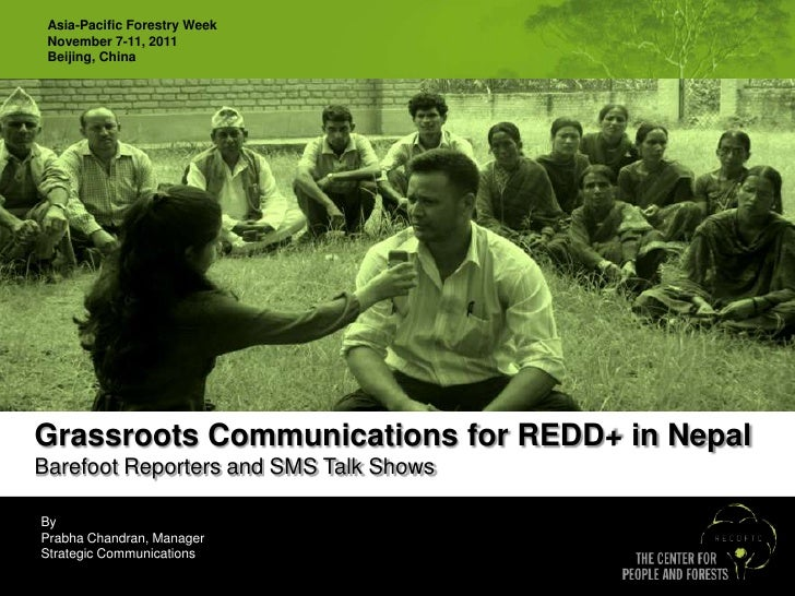 Asia-Pacific Forestry Week November 7-11, 2011 Beijing, ChinaGrassroots Communications for REDD+ in NepalBarefoot Reporter...
