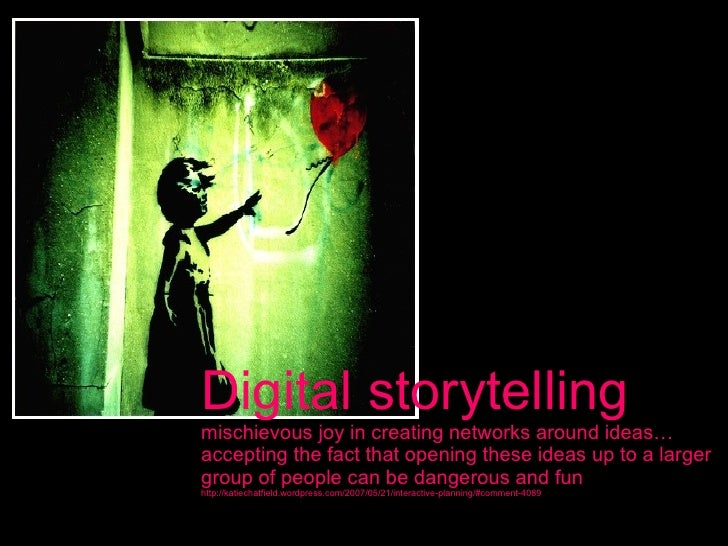 Digital storytelling mischievous joy in creating networks around ideas…accepting the fact that opening these ideas up to a...