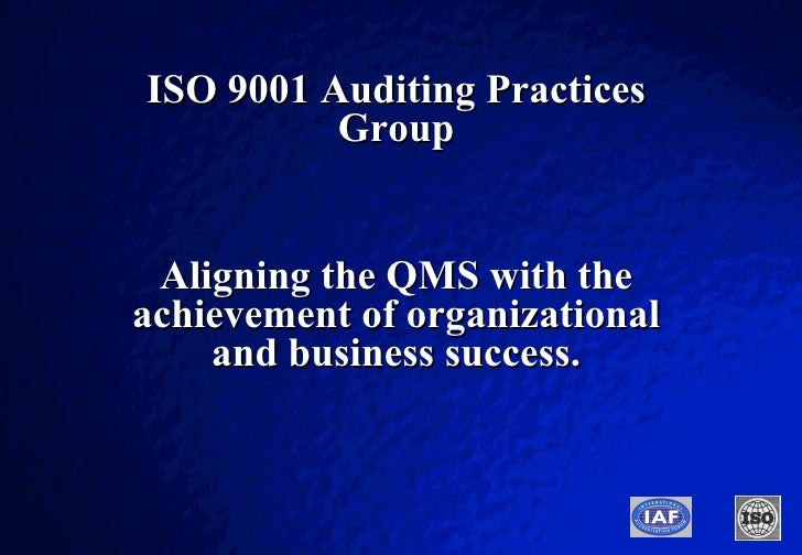 ISO 9001 Auditing Practices Group Aligning the QMS with the achievement of organizational and business success.