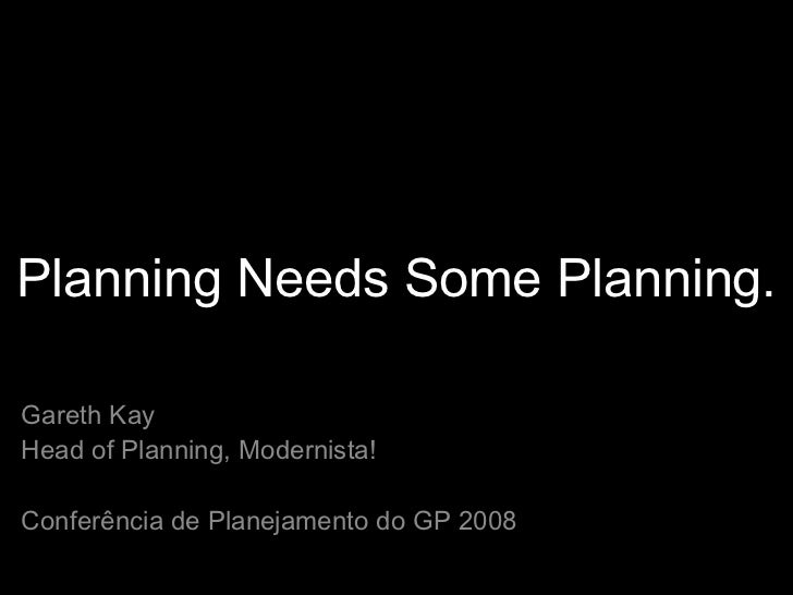 Planning Needs Some Planning. Gareth Kay Head of Planning, Modernista! Conferência de Planejamento do GP 2008