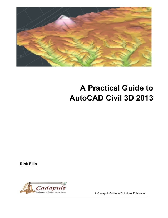 A Practical Guide to AutoCAD Civil 3D 2013 Rick Ellis A Cadapult Software Solutions Publication