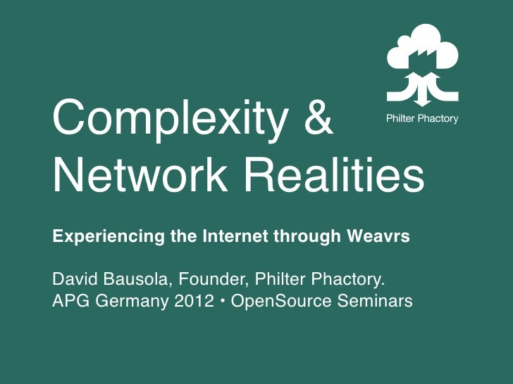 Complexity &Network RealitiesExperiencing the Internet through WeavrsDavid Bausola, Founder, Philter Phactory.APG Germany ...