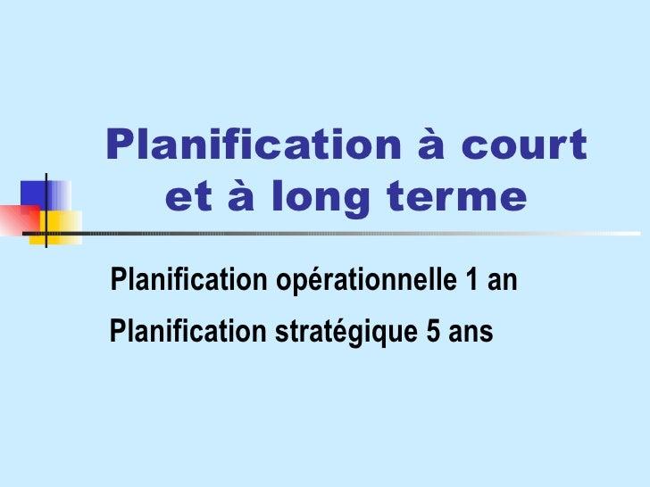 Planification à court et à long terme Planification opérationnelle 1 an Planification stratégique 5 ans