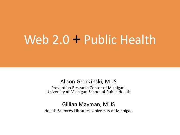 Web 2.0 +Public Health<br />Alison Grodzinski, MLIS<br />Prevention Research Center of Michigan, University of Michigan Sc...