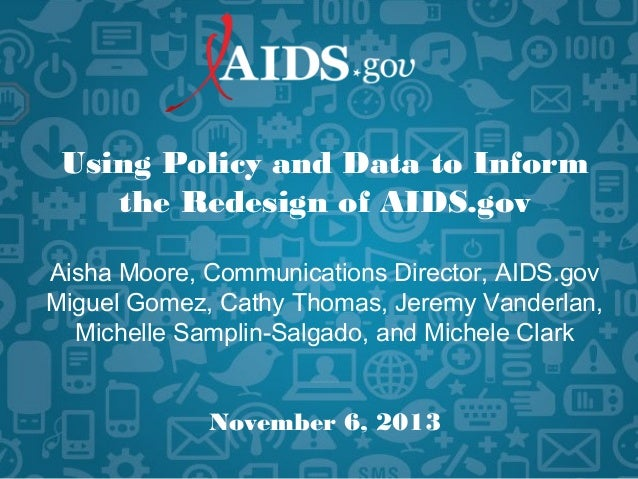 Using Policy and Data to Inform the Redesign of AIDS.gov Aisha Moore, Communications Director, AIDS.gov Miguel Gomez, Cath...