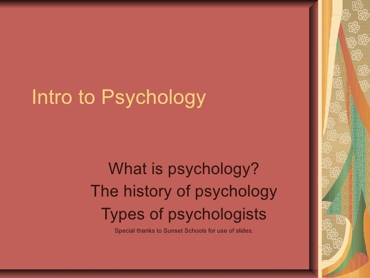 Intro to Psychology What is psychology? The history of psychology Types of psychologists Special thanks to Sunset Schools ...