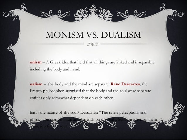 monism v dualism Transcript of materialism vs dualism the shack materialism the view of dualism holds that there we as humans do have a spirit and body and that they are two separate components of us unlike materialism in which a human is composed of merely material and can claim to have no immaterial substance.