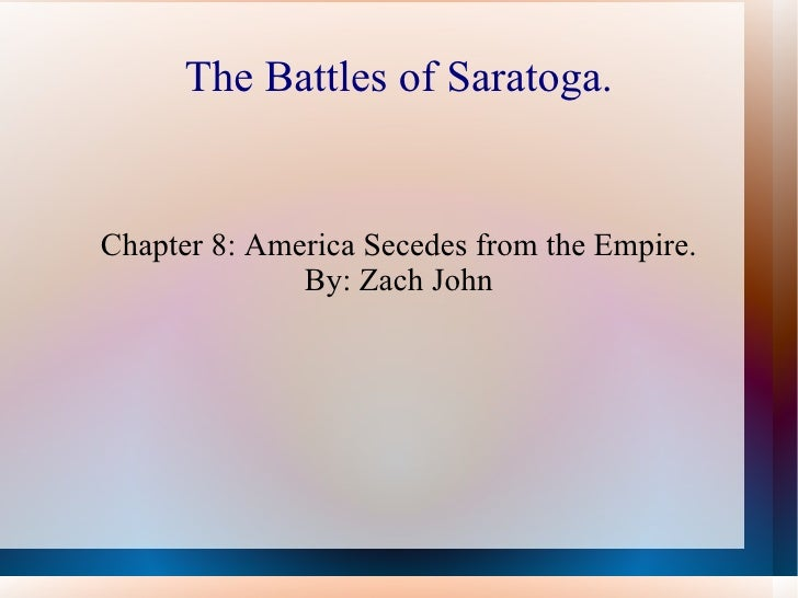 The Battles of Saratoga. Chapter 8: America Secedes from the Empire. By: Zach John
