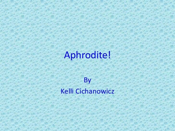 Aphrodite!<br />By<br />Kelli Cichanowicz<br />