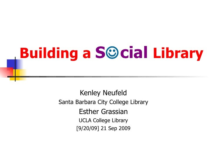 Building a  S  cial  Library Kenley Neufeld Santa Barbara City College Library Esther Grassian UCLA College Library [9/20...