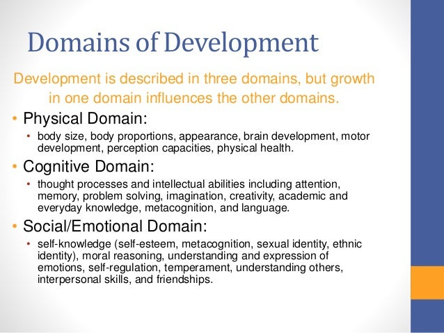 three domains of develpmental psychology Developmental psychology is the branch of psychology that focuses on how people grow and change over the course of a lifetime those who specialize in this field are not just concerned with the physical changes that occur as people grow they also look at the social, emotional, and cognitive development that occurs throughout life.