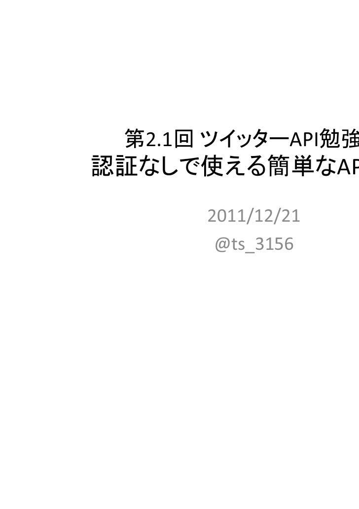 第2.1回 ツイッターAPI勉強会認証なしで使える簡単なAPI紹介      2011/12/21       @ts_3156