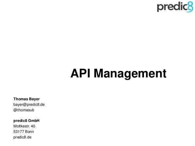 API Management Thomas Bayer bayer@predic8.de @thomasub predic8 GmbH Moltkestr. 40 53177 Bonn predic8.de