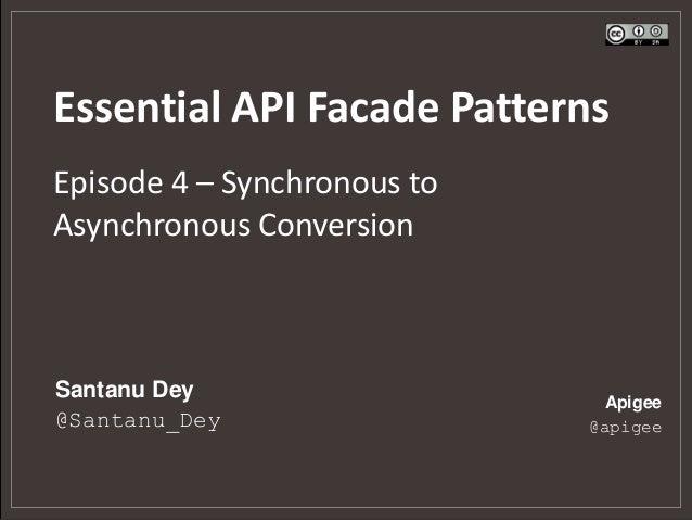 Essential API Facade PatternsEpisode 4 – Synchronous toAsynchronous ConversionSantanu Dey                   Apigee@Santanu...
