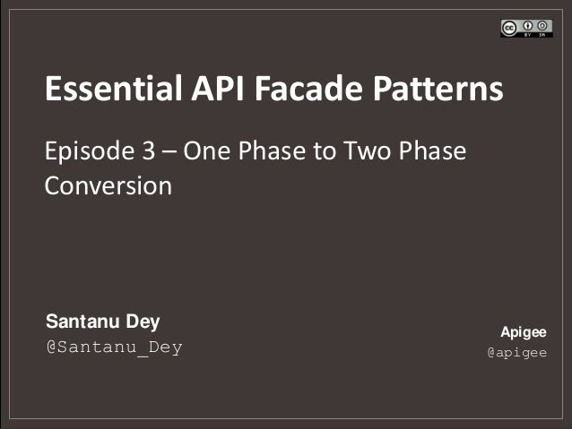 Essential API Facade PatternsEpisode 3 – One Phase to Two PhaseConversionSantanu Dey                           Apigee@Sant...