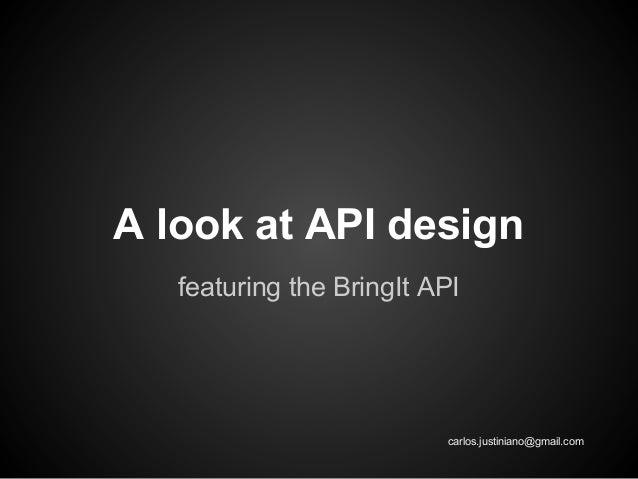 A look at API design featuring the BringIt API  carlos.justiniano@gmail.com