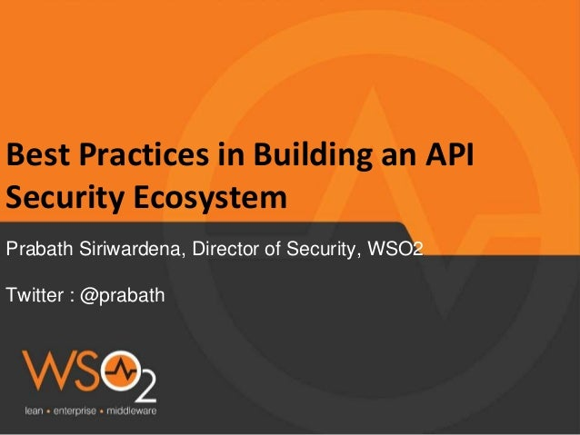 Best Practices in Building an API Security Ecosystem Prabath Siriwardena, Director of Security, WSO2 Twitter : @prabath