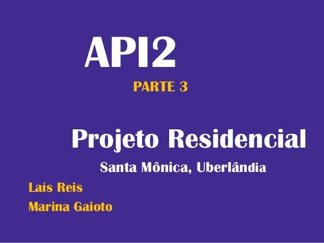 API2                PARTE 3      Projeto Residencial           Santa Mônica, UberlândiaLaís ReisMarina Gaioto