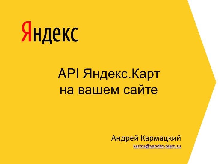 API Яндекс.Картна вашем сайте<br />Андрей Кармацкий<br />karma@yandex-team.ru<br />