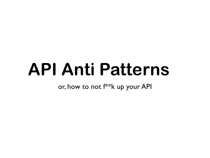 API Anti Patterns    or, how to not f**k up your API