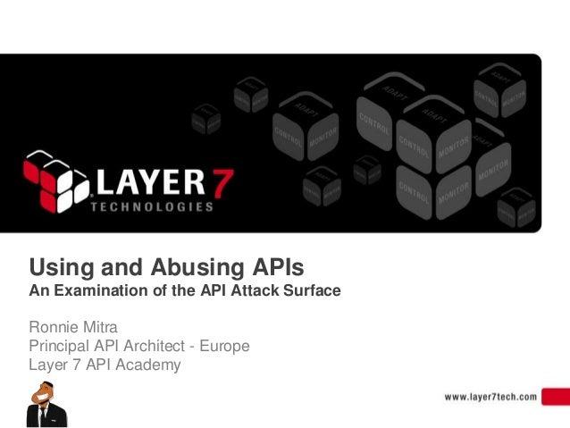 Using and Abusing APIsAn Examination of the API Attack SurfaceRonnie MitraPrincipal API Architect - EuropeLayer 7 API Acad...