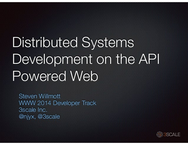 Distributed Systems Development on the API Powered Web Steven Willmott WWW 2014 Developer Track 3scale Inc. @njyx, @3scale