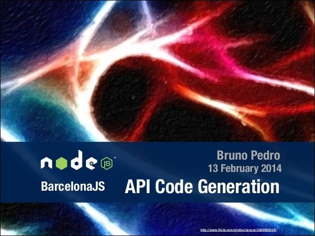 Bruno Pedro  13 February 2014  BarcelonaJS  API Code Generation http://www.flickr.com/photos/iprozac/3609806359/