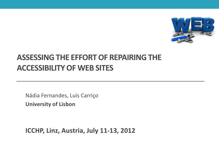 ASSESSING THE EFFORT OF REPAIRING THEACCESSIBILITY OF WEB SITES  Nádia Fernandes, Luís Carriço  University of Lisbon  ICCH...