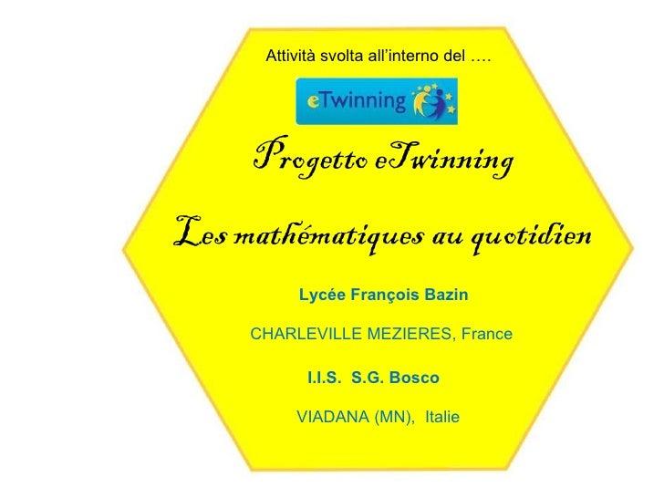 Attività svolta all'interno del ….     Progetto eTwinningLes mathématiques au quotidien           Lycée François Bazin    ...