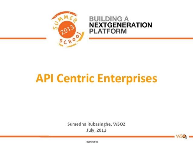 API Centric Enterprises Sumedha Rubasinghe, WSO2 July, 2013