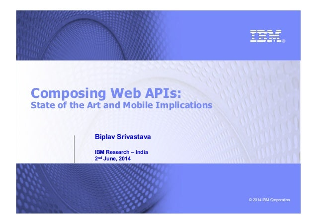© 2014 IBM Corporation Composing Web APIs: State of the Art and Mobile Implications Biplav Srivastava IBM Research – India...