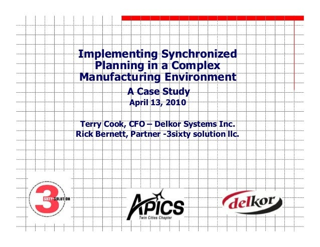 Implementing Synchronized Planning in a Complex Manufacturing Environment A Case Study April 13, 2010 Terry Cook, CFO – De...
