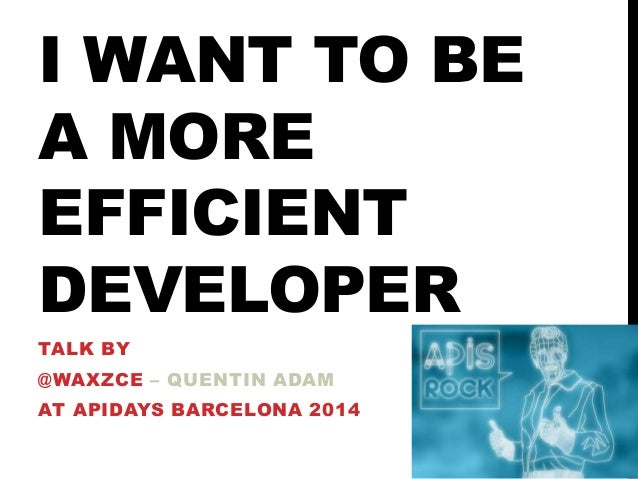 I WANT TO BE A MORE EFFICIENT DEVELOPER TALK BY @WAXZCE – QUENTIN ADAM AT APIDAYS BARCELONA 2014