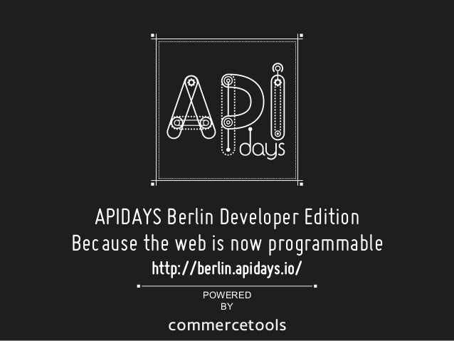 APIDAYS Berlin Developer Edition Because the web is now programmable http://berlin.apidays.io/ POWERED BY  commercetools