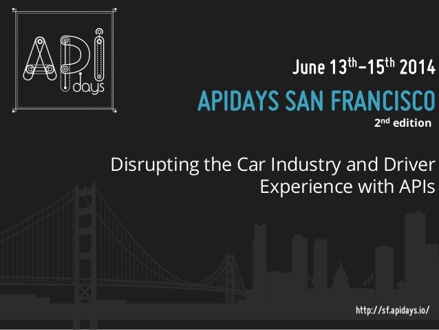 June 13th-15th 2014  APIDAYS SAN FRANCISCO 2nd edition  Disrupting the Car Industry and Driver Experience with APIs  http:...