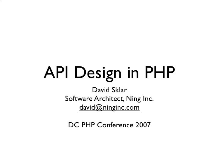 API Design in PHP           David Sklar   Software Architect, Ning Inc.       david@ninginc.com     DC PHP Conference 2007