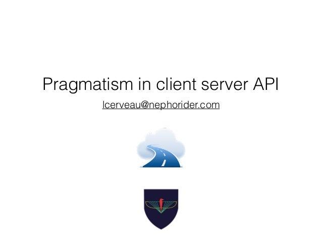 Pragmatism in client server API lcerveau@nephorider.com