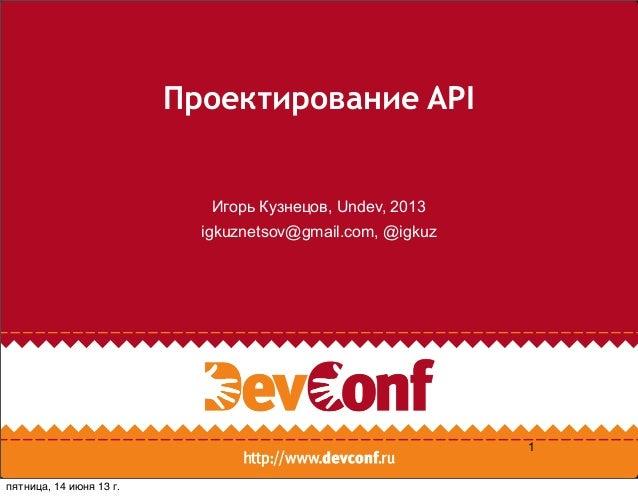 Проектирование APIИгорь Кузнецов, Undev, 2013igkuznetsov@gmail.com, @igkuz1пятница, 14 июня 13г.