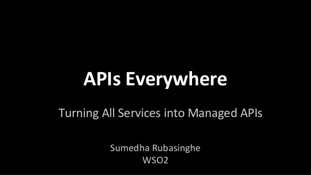 APIs Everywhere Turning All Services into Managed APIs Sumedha Rubasinghe WSO2