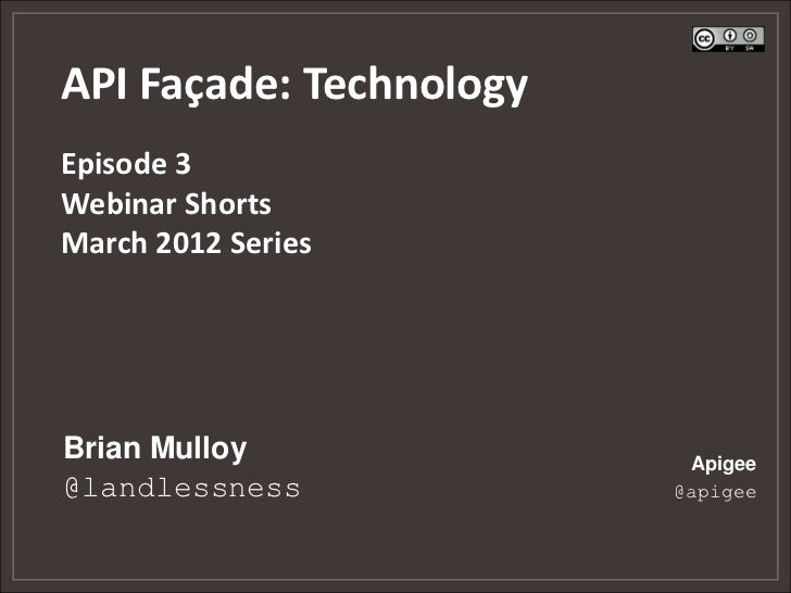 API Façade: TechnologyEpisode 3Webinar ShortsMarch 2012 SeriesBrian Mulloy              Apigee@landlessness            @ap...