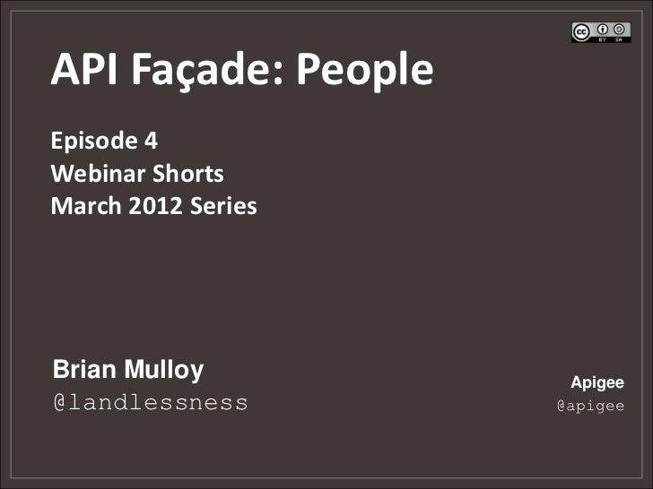 API Façade: PeopleEpisode 4Webinar ShortsMarch 2012 SeriesBrian Mulloy          Apigee@landlessness        @apigee